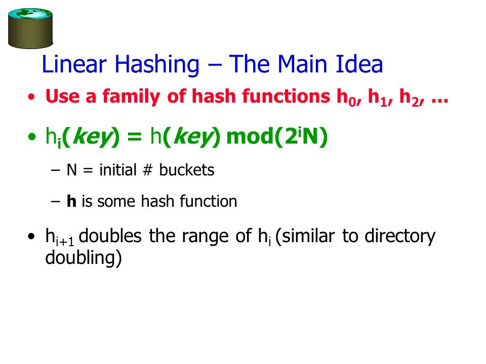 Linear Hashing – The Main Idea Use a family of hash functions h 0, h 1, h 2,...