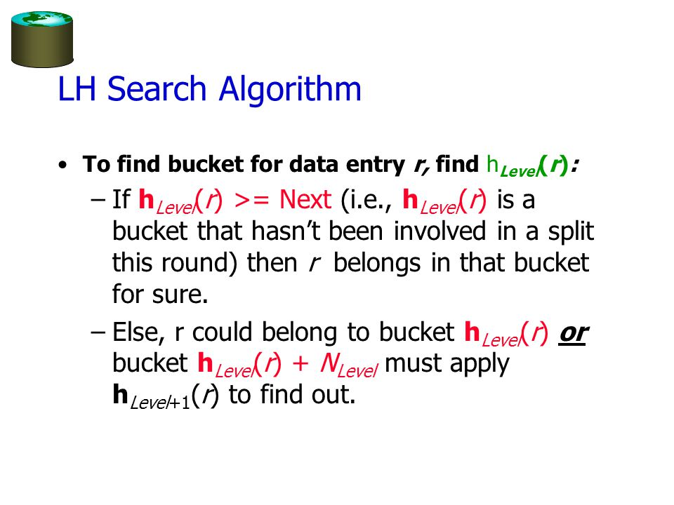 LH Search Algorithm To find bucket for data entry r, find h Level (r): –If h Level (r) >= Next (i.e., h Level (r) is a bucket that hasn't been involved in a split this round) then r belongs in that bucket for sure.