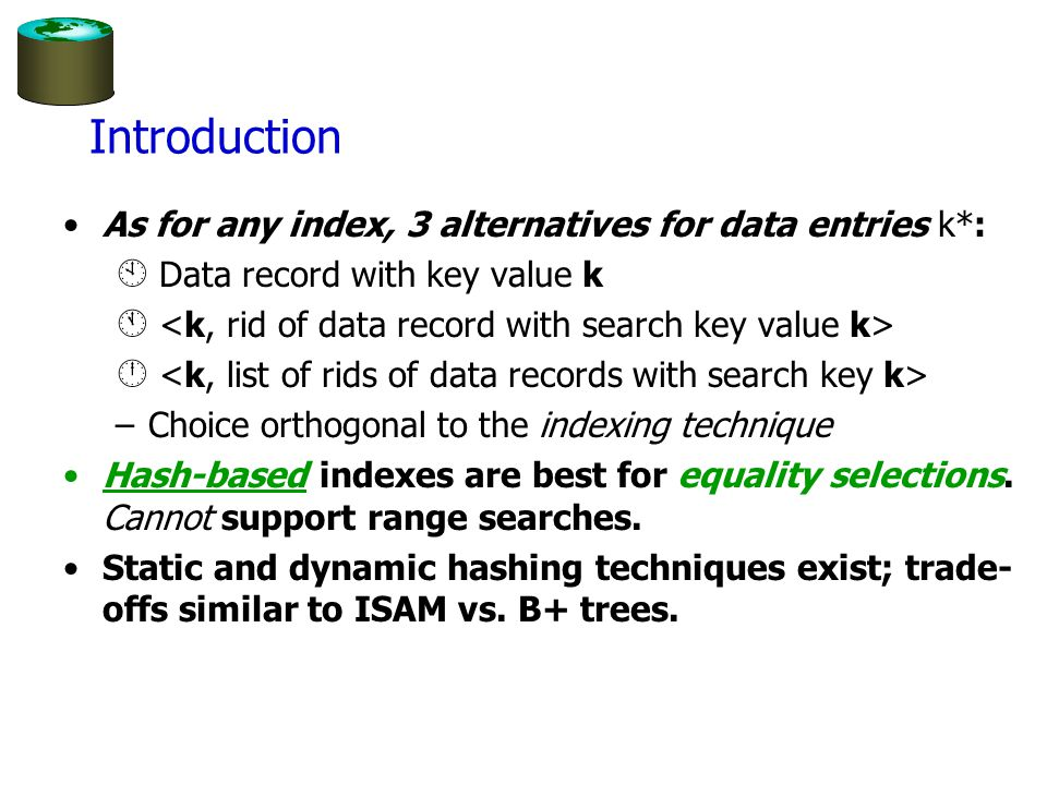 Introduction As for any index, 3 alternatives for data entries k*: À Data record with key value k Á Â –Choice orthogonal to the indexing technique Hash-based indexes are best for equality selections.