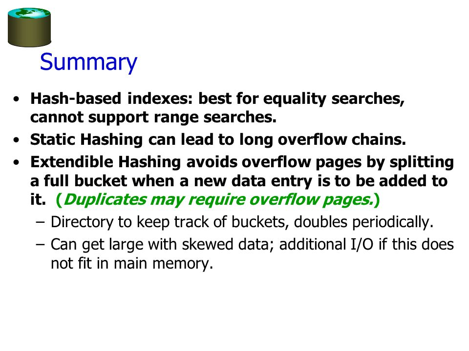 Summary Hash-based indexes: best for equality searches, cannot support range searches. Static Hashing can lead to long overflow chains. Extendible Has