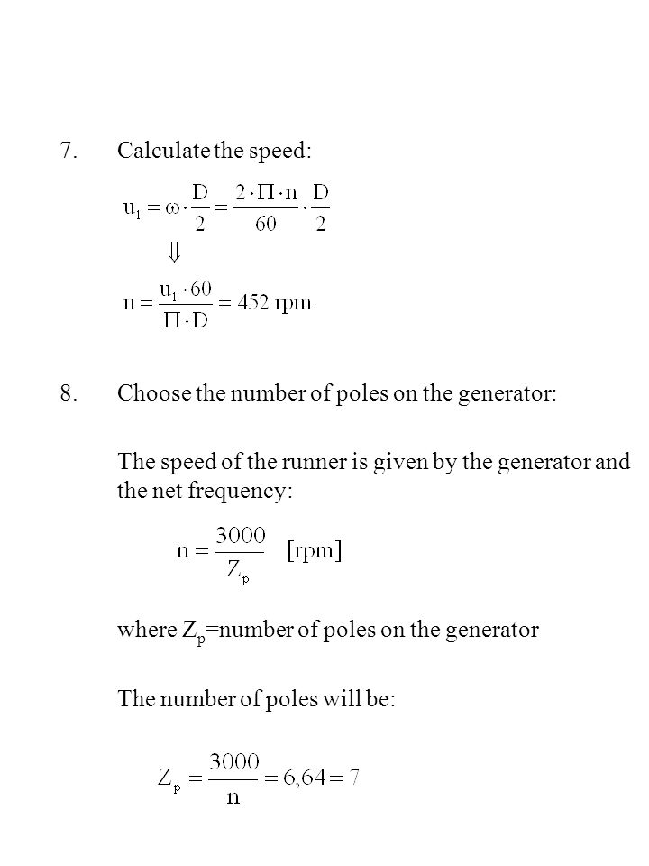 7.Calculate the speed: 8.Choose the number of poles on the generator: The speed of the runner is given by the generator and the net frequency: where Z