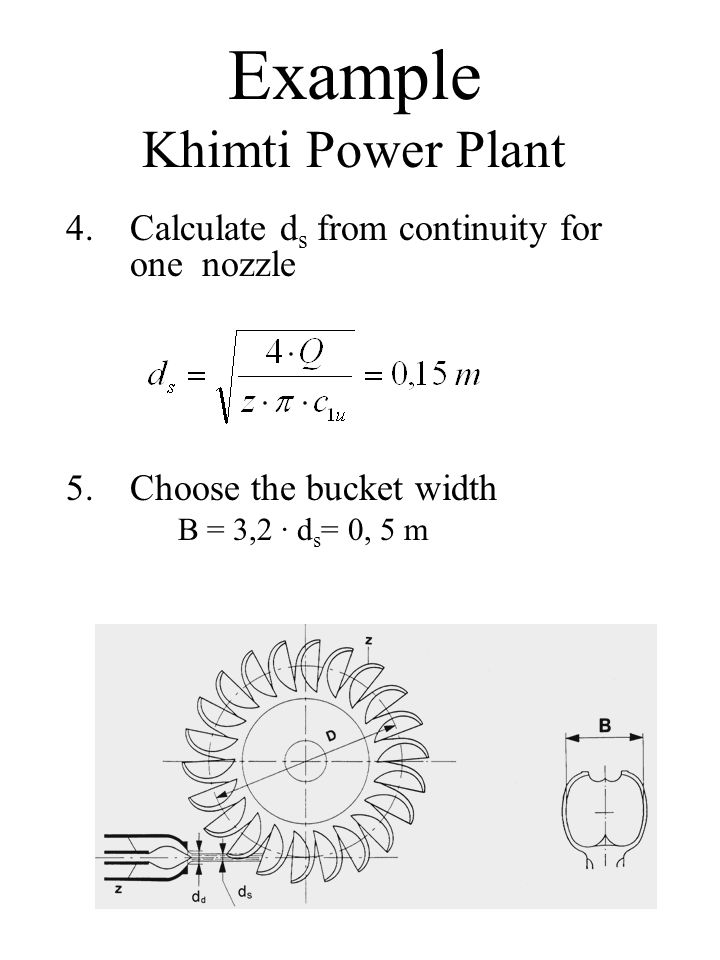Example Khimti Power Plant 4.Calculate d s from continuity for one nozzle 5.Choose the bucket width B = 3,2 · d s = 0, 5 m