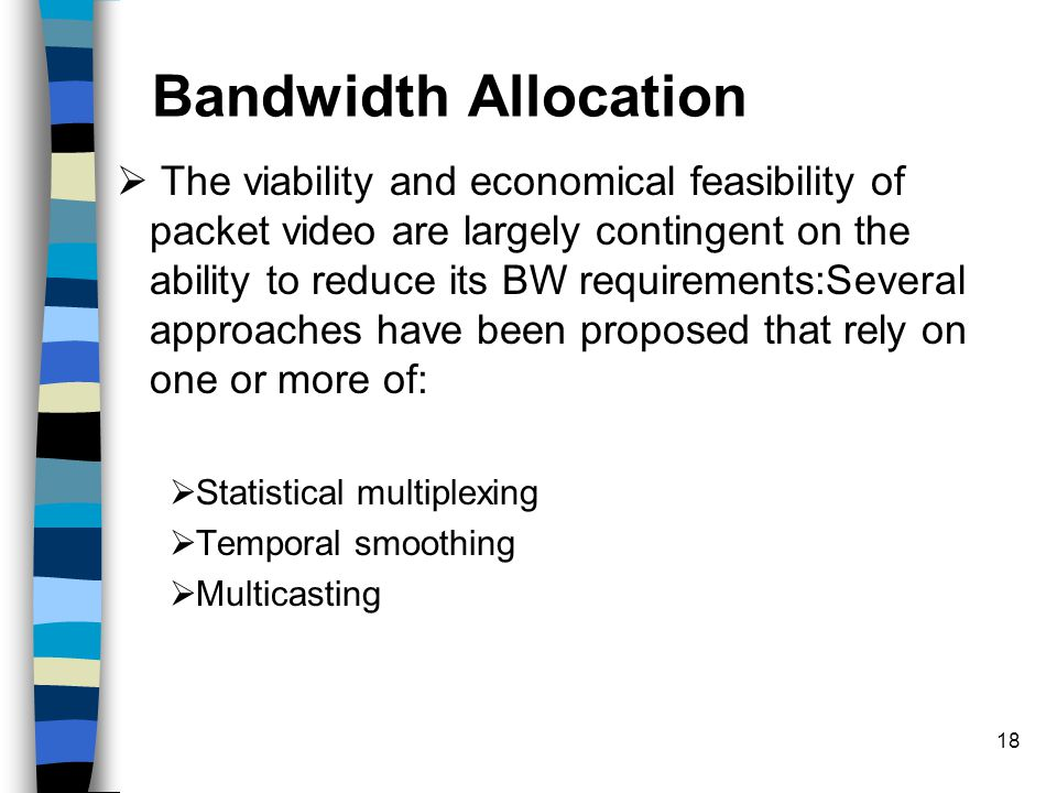 18 Bandwidth Allocation  The viability and economical feasibility of packet video are largely contingent on the ability to reduce its BW requirements:Several approaches have been proposed that rely on one or more of:  Statistical multiplexing  Temporal smoothing  Multicasting