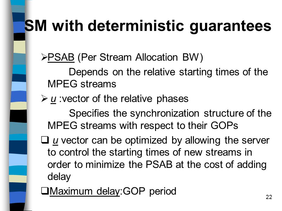 22 SM with deterministic guarantees  PSAB (Per Stream Allocation BW) Depends on the relative starting times of the MPEG streams  u :vector of the re