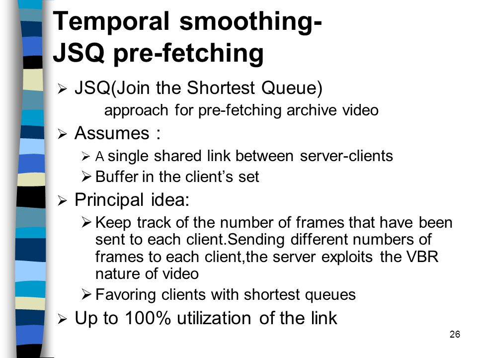 26 Temporal smoothing- JSQ pre-fetching  JSQ(Join the Shortest Queue) approach for pre-fetching archive video  Assumes :  A single shared link betw