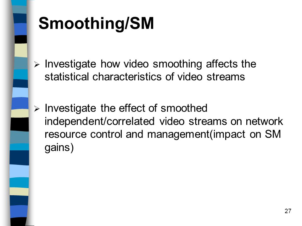 27 Smoothing/SM  Investigate how video smoothing affects the statistical characteristics of video streams  Investigate the effect of smoothed independent/correlated video streams on network resource control and management(impact on SM gains)