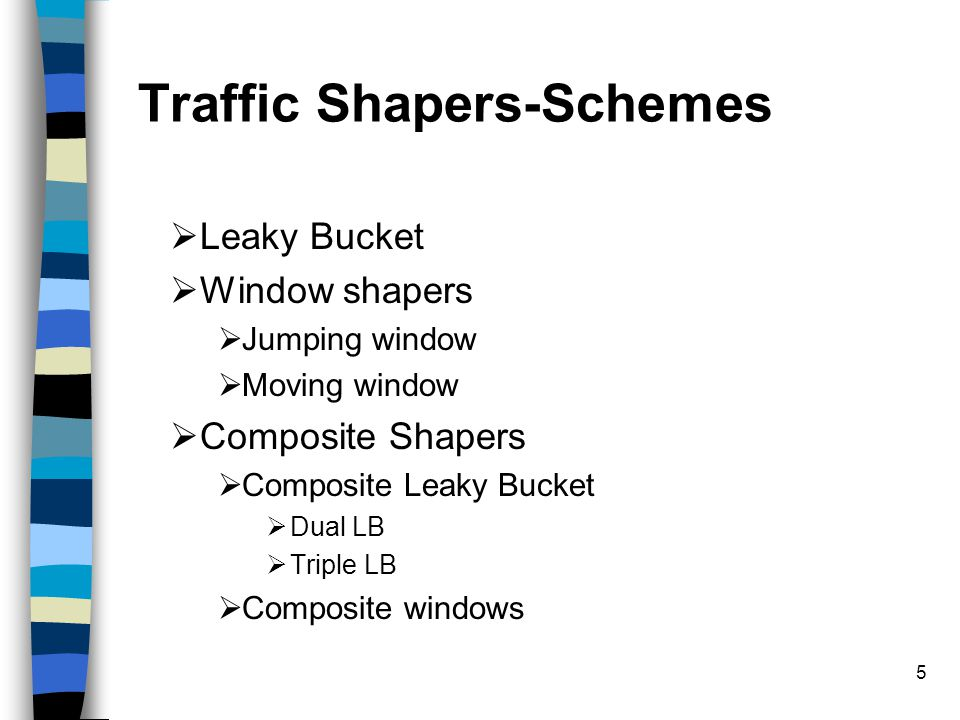 5 Traffic Shapers-Schemes  Leaky Bucket  Window shapers  Jumping window  Moving window  Composite Shapers  Composite Leaky Bucket  Dual LB  Tr