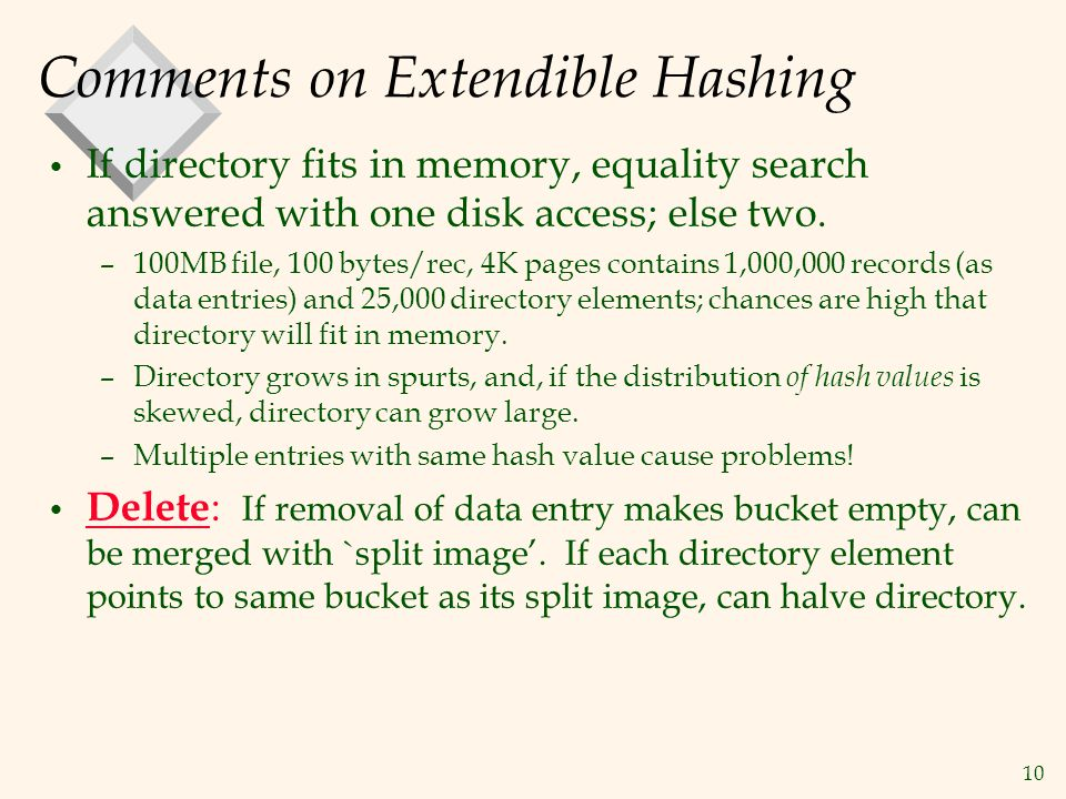 10 Comments on Extendible Hashing If directory fits in memory, equality search answered with one disk access; else two. –100MB file, 100 bytes/rec, 4K
