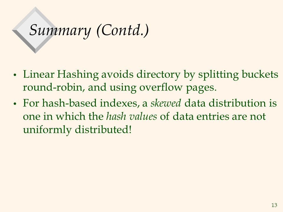 13 Summary (Contd.) Linear Hashing avoids directory by splitting buckets round-robin, and using overflow pages.