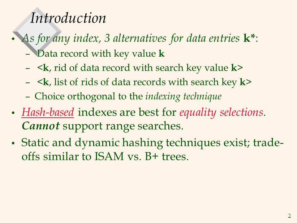 2 Introduction As for any index, 3 alternatives for data entries k* : – Data record with key value k – –Choice orthogonal to the indexing technique Ha