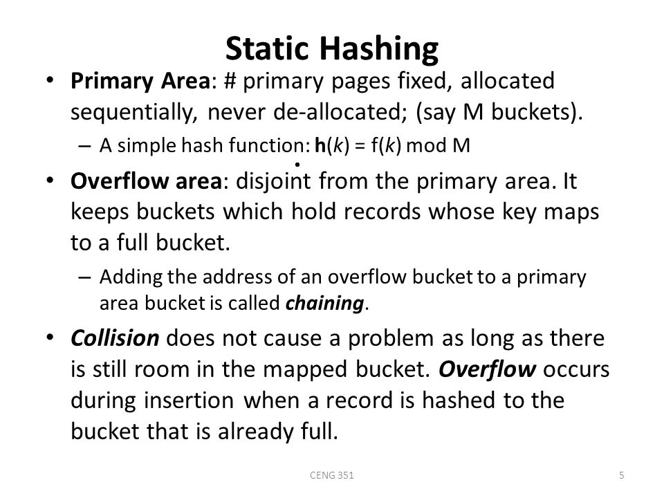 CENG 3515 Static Hashing Primary Area: # primary pages fixed, allocated sequentially, never de-allocated; (say M buckets).