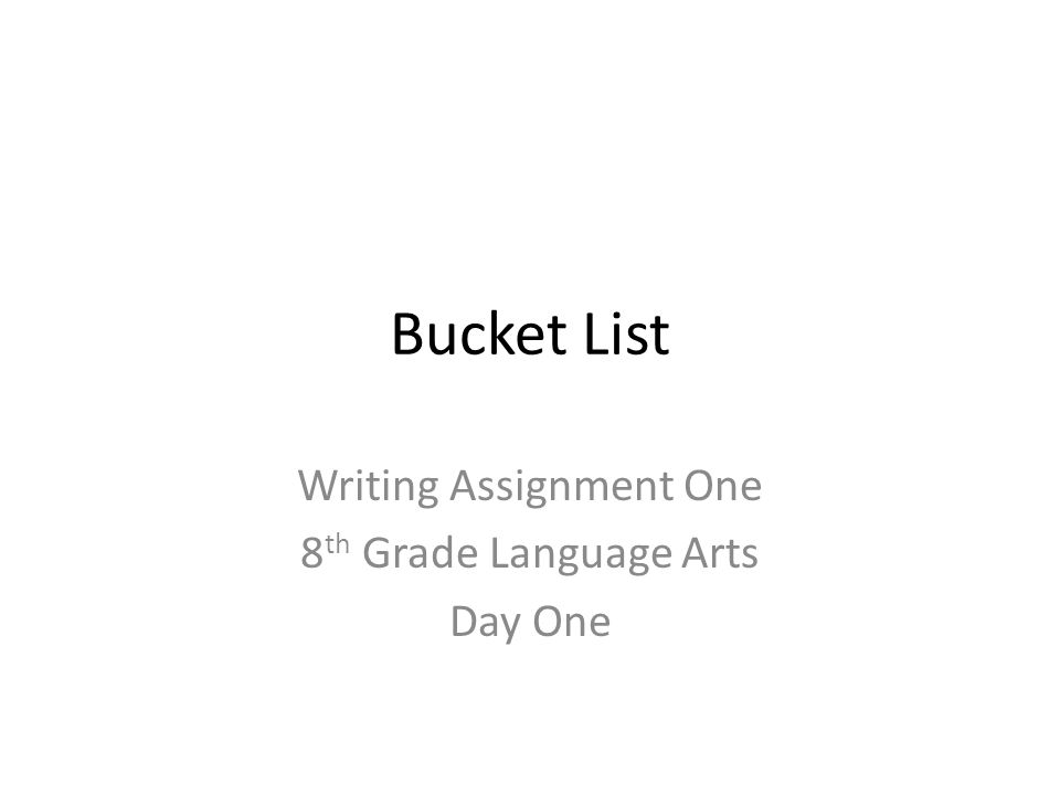 Bucket List Writing Assignment One 8 th Grade Language Arts Day One