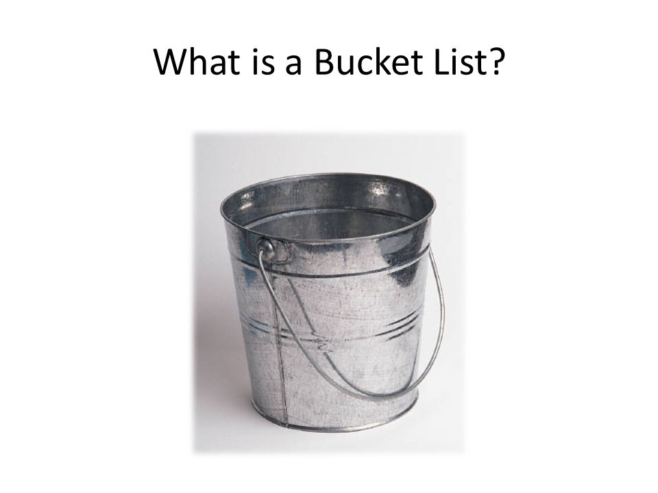 A Bucket List is a list of things you want to accomplish before you kick the bucket (what does that mean?).Bucket List Your Bucket List should be realistic, but challenging.