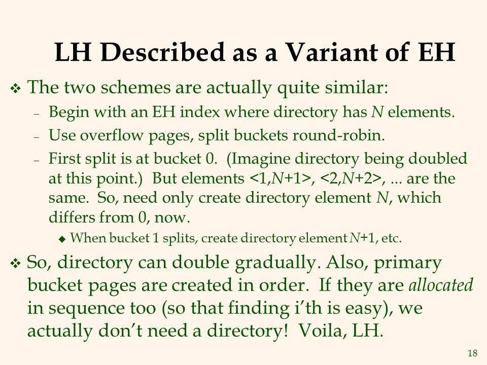 18 LH Described as a Variant of EH v The two schemes are actually quite similar: – Begin with an EH index where directory has N elements. – Use overfl