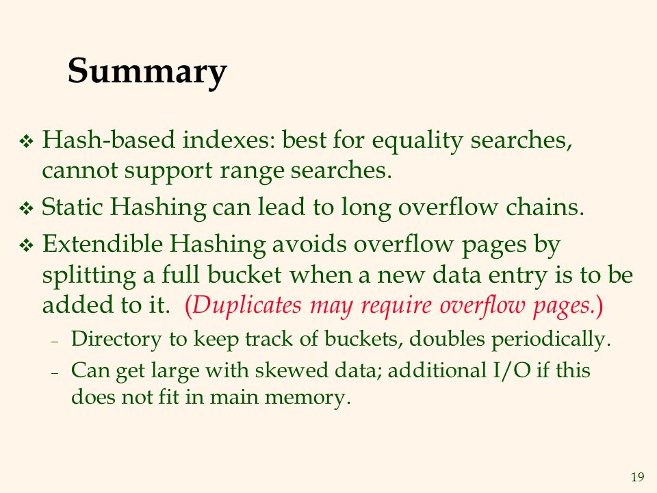 19 Summary v Hash-based indexes: best for equality searches, cannot support range searches. v Static Hashing can lead to long overflow chains. v Exten