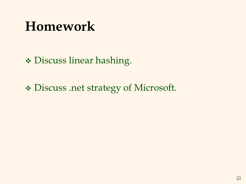 21 Homework v Discuss linear hashing. v Discuss.net strategy of Microsoft.