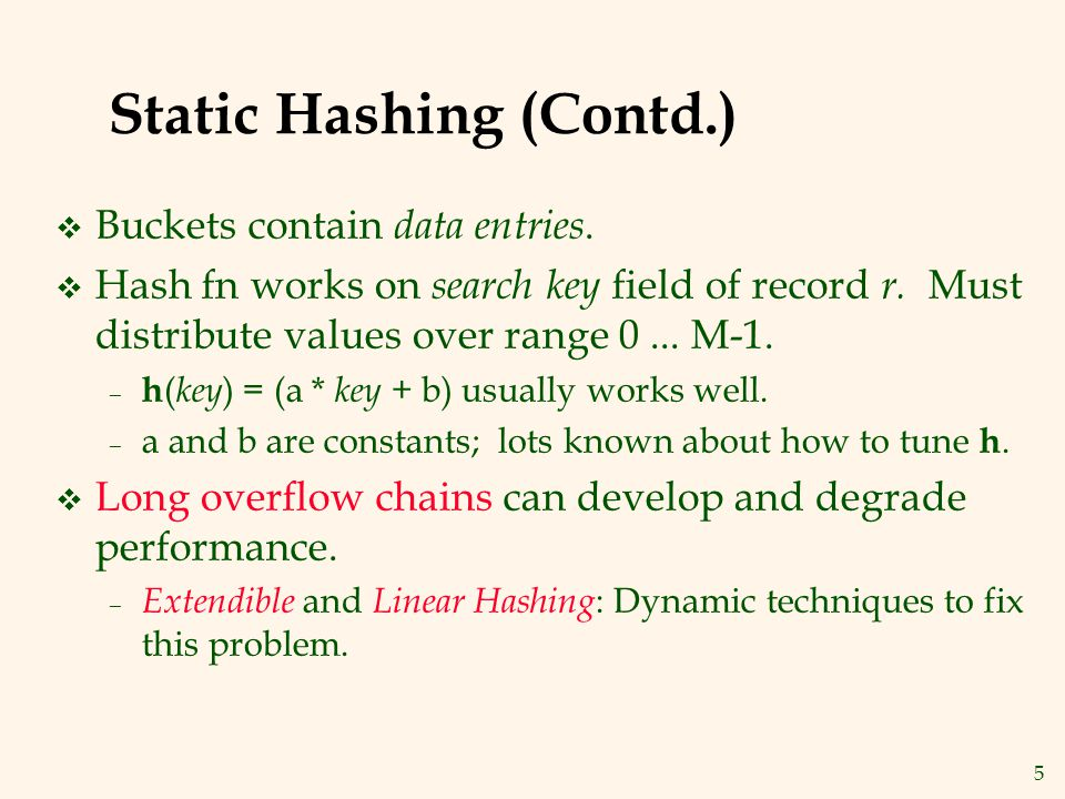 5 Static Hashing (Contd.) v Buckets contain data entries. v Hash fn works on search key field of record r. Must distribute values over range 0... M-1.