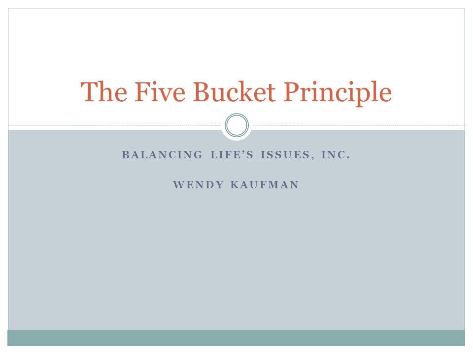 BALANCING LIFE'S ISSUES, INC. WENDY KAUFMAN The Five Bucket Principle