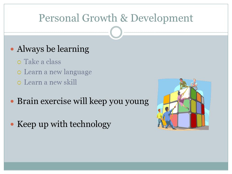 Personal Growth & Development Always be learning  Take a class  Learn a new language  Learn a new skill Brain exercise will keep you young Keep up with technology
