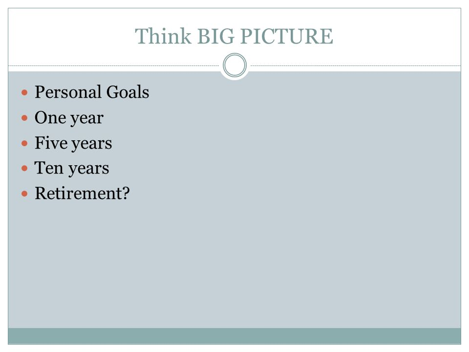 Think BIG PICTURE Personal Goals One year Five years Ten years Retirement