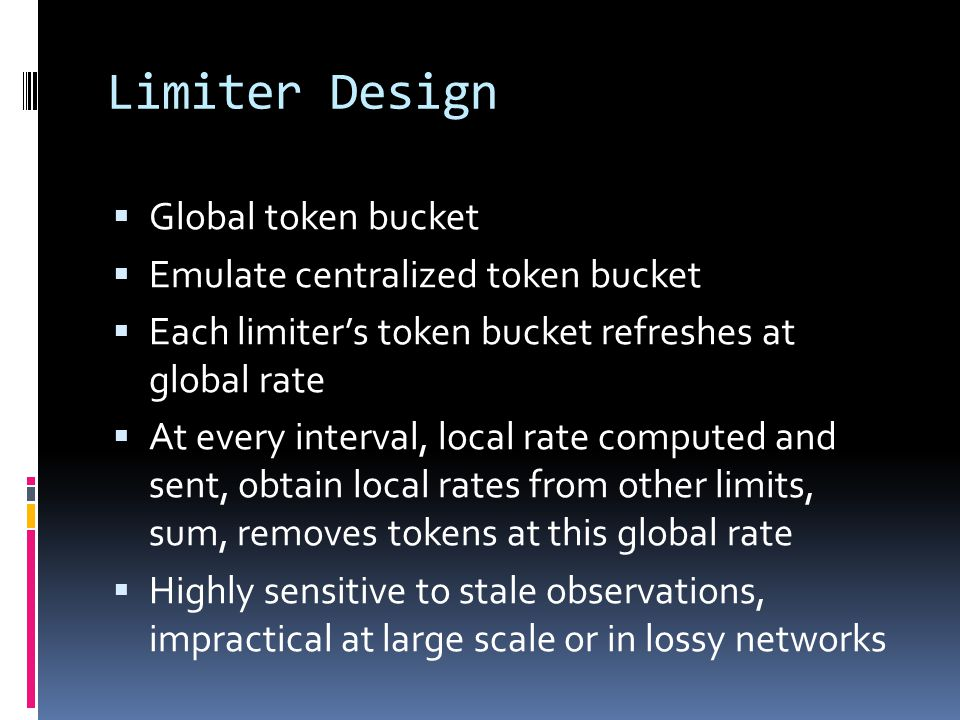 Limiter Design  Global token bucket  Emulate centralized token bucket  Each limiter's token bucket refreshes at global rate  At every interval, lo