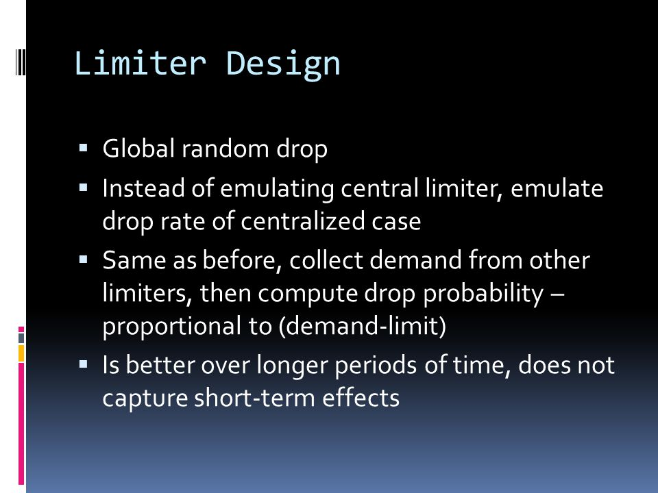 Limiter Design  Global random drop  Instead of emulating central limiter, emulate drop rate of centralized case  Same as before, collect demand from other limiters, then compute drop probability – proportional to (demand-limit)  Is better over longer periods of time, does not capture short-term effects
