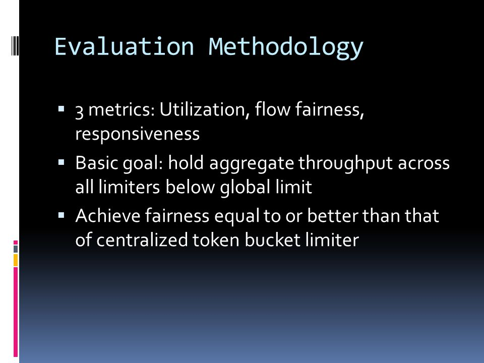 Evaluation Methodology  3 metrics: Utilization, flow fairness, responsiveness  Basic goal: hold aggregate throughput across all limiters below globa
