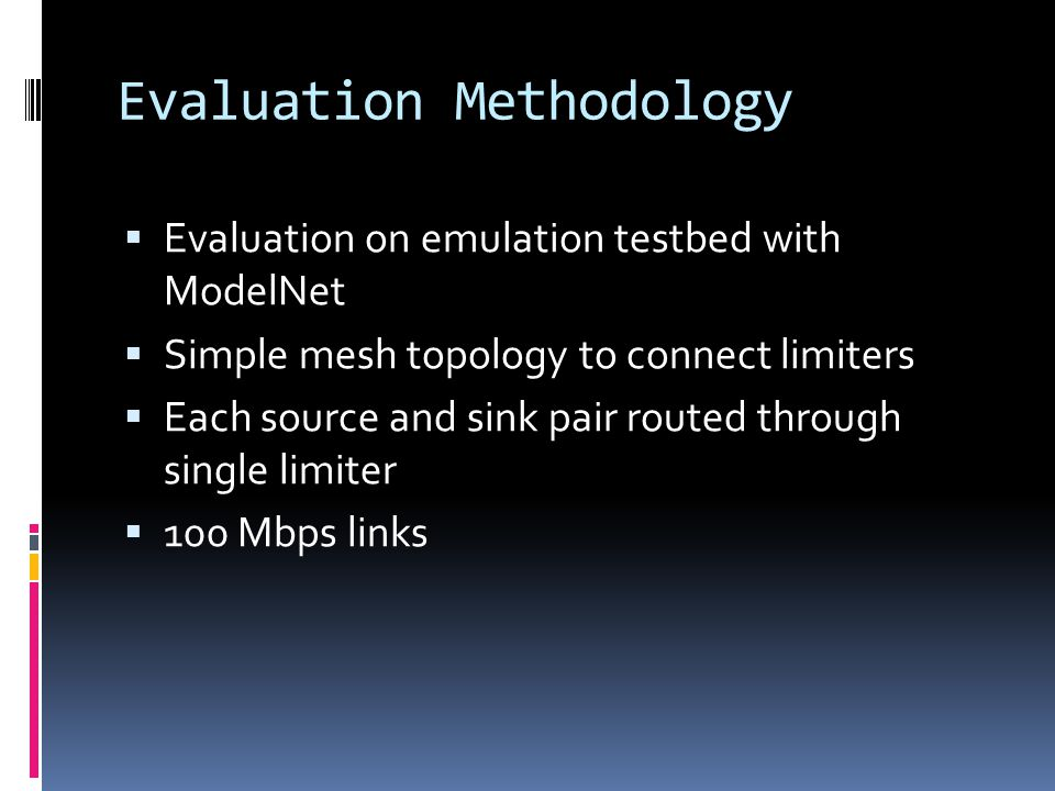 Evaluation Methodology  Evaluation on emulation testbed with ModelNet  Simple mesh topology to connect limiters  Each source and sink pair routed t