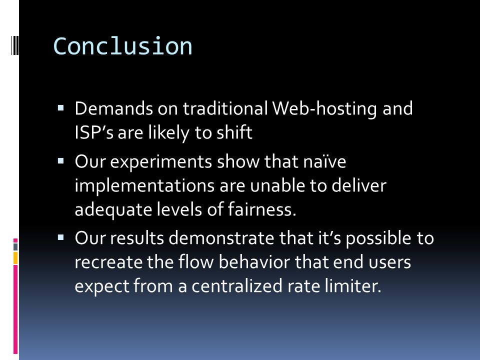 Conclusion  Demands on traditional Web-hosting and ISP's are likely to shift  Our experiments show that naïve implementations are unable to deliver adequate levels of fairness.