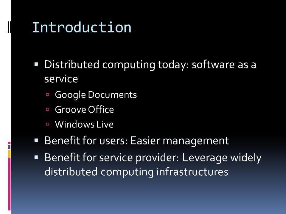 Introduction  Distributed computing today: software as a service  Google Documents  Groove Office  Windows Live  Benefit for users: Easier manage