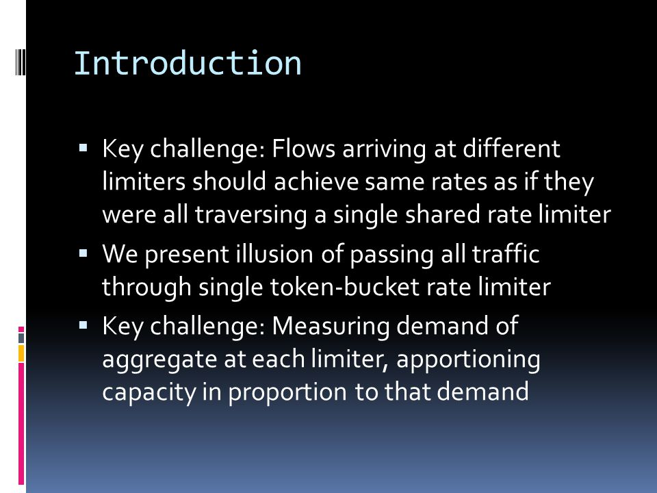 Introduction  Key challenge: Flows arriving at different limiters should achieve same rates as if they were all traversing a single shared rate limit