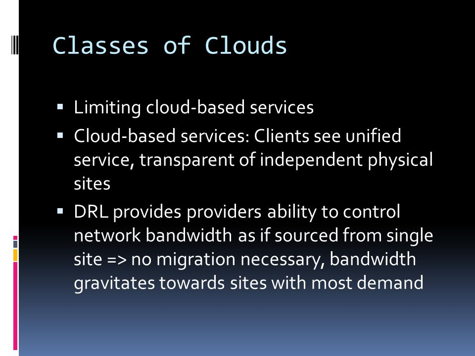 Classes of Clouds  Limiting cloud-based services  Cloud-based services: Clients see unified service, transparent of independent physical sites  DRL provides providers ability to control network bandwidth as if sourced from single site => no migration necessary, bandwidth gravitates towards sites with most demand