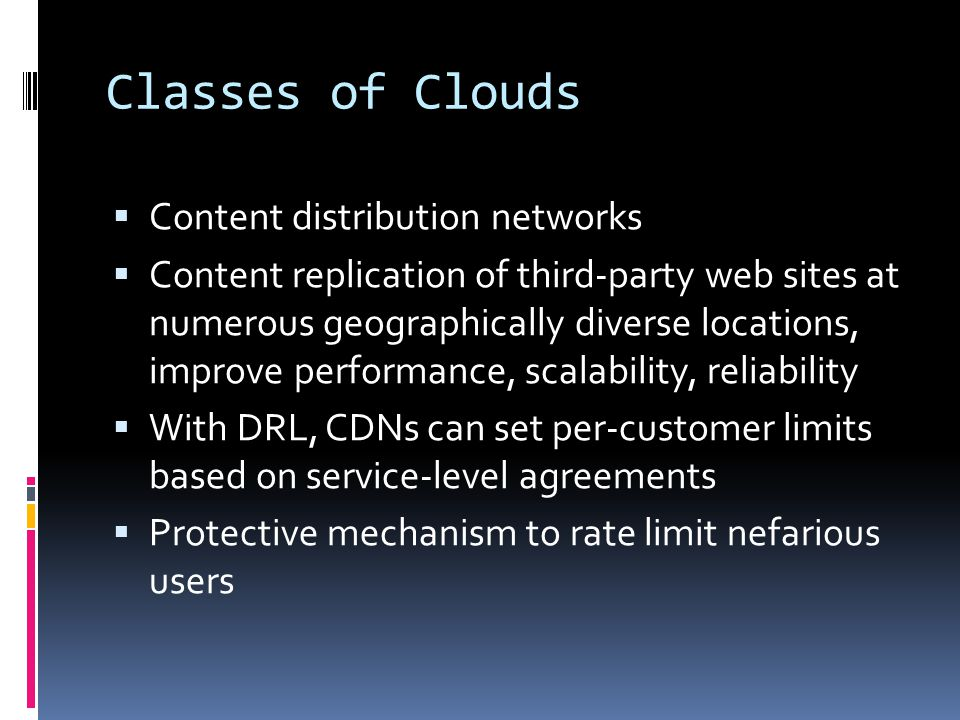 Classes of Clouds  Content distribution networks  Content replication of third-party web sites at numerous geographically diverse locations, improve