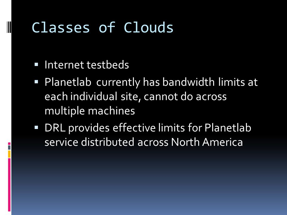 Classes of Clouds  Internet testbeds  Planetlab currently has bandwidth limits at each individual site, cannot do across multiple machines  DRL pro