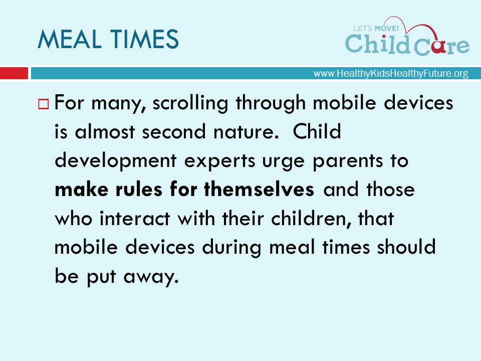 www.HealthyKidsHealthyFuture.org MEAL TIMES  For many, scrolling through mobile devices is almost second nature. Child development experts urge paren