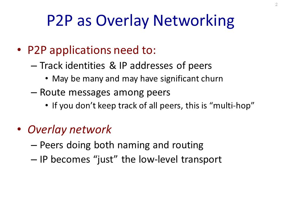 P2P as Overlay Networking P2P applications need to: – Track identities & IP addresses of peers May be many and may have significant churn – Route messages among peers If you don't keep track of all peers, this is multi-hop Overlay network – Peers doing both naming and routing – IP becomes just the low-level transport 2