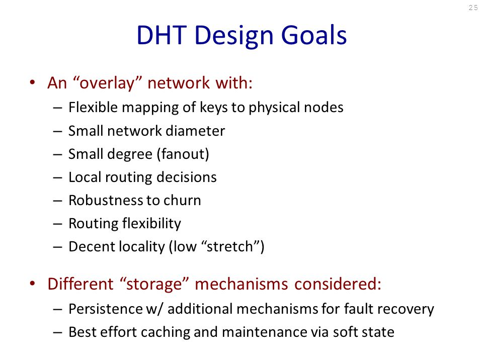 DHT Design Goals An overlay network with: – Flexible mapping of keys to physical nodes – Small network diameter – Small degree (fanout) – Local routing decisions – Robustness to churn – Routing flexibility – Decent locality (low stretch ) Different storage mechanisms considered: – Persistence w/ additional mechanisms for fault recovery – Best effort caching and maintenance via soft state 25