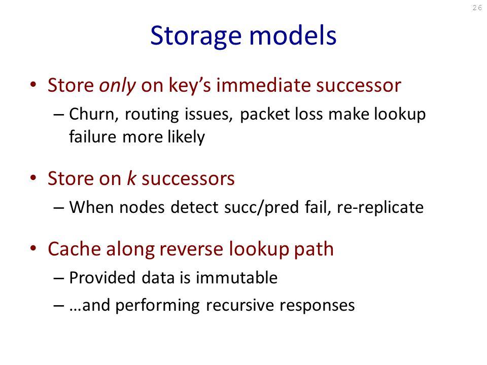 Storage models Store only on key's immediate successor – Churn, routing issues, packet loss make lookup failure more likely Store on k successors – When nodes detect succ/pred fail, re-replicate Cache along reverse lookup path – Provided data is immutable – …and performing recursive responses 26