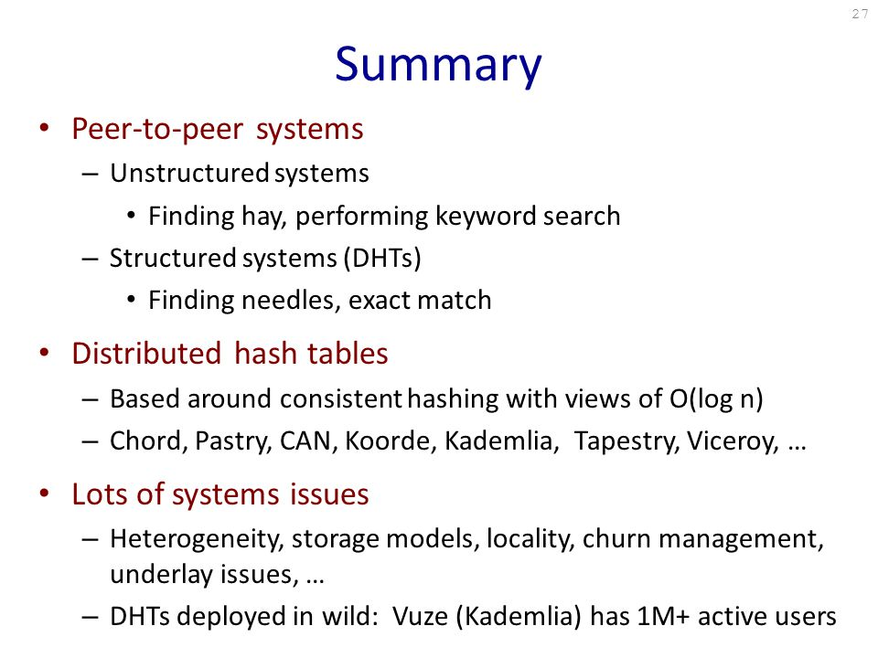 Summary Peer-to-peer systems – Unstructured systems Finding hay, performing keyword search – Structured systems (DHTs) Finding needles, exact match Distributed hash tables – Based around consistent hashing with views of O(log n) – Chord, Pastry, CAN, Koorde, Kademlia, Tapestry, Viceroy, … Lots of systems issues – Heterogeneity, storage models, locality, churn management, underlay issues, … – DHTs deployed in wild: Vuze (Kademlia) has 1M+ active users 27