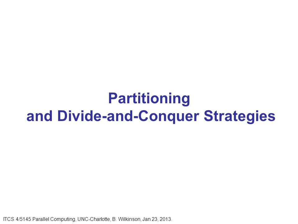 Partitioning and Divide-and-Conquer Strategies ITCS 4/5145 Parallel Computing, UNC-Charlotte, B.
