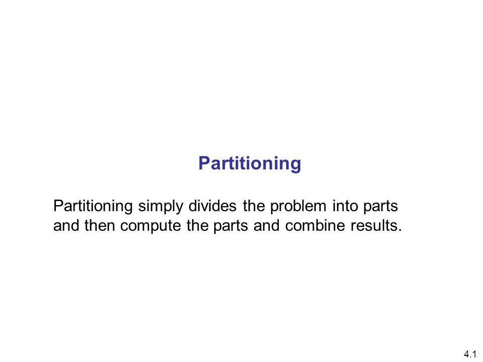 4.1 Partitioning Partitioning simply divides the problem into parts and then compute the parts and combine results.