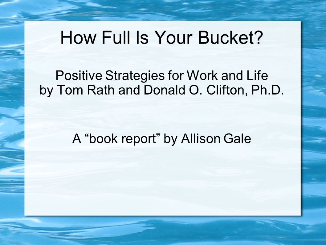 """How Full Is Your Bucket? Positive Strategies for Work and Life by Tom Rath and Donald O. Clifton, Ph.D. A """"book report"""" by Allison Gale"""
