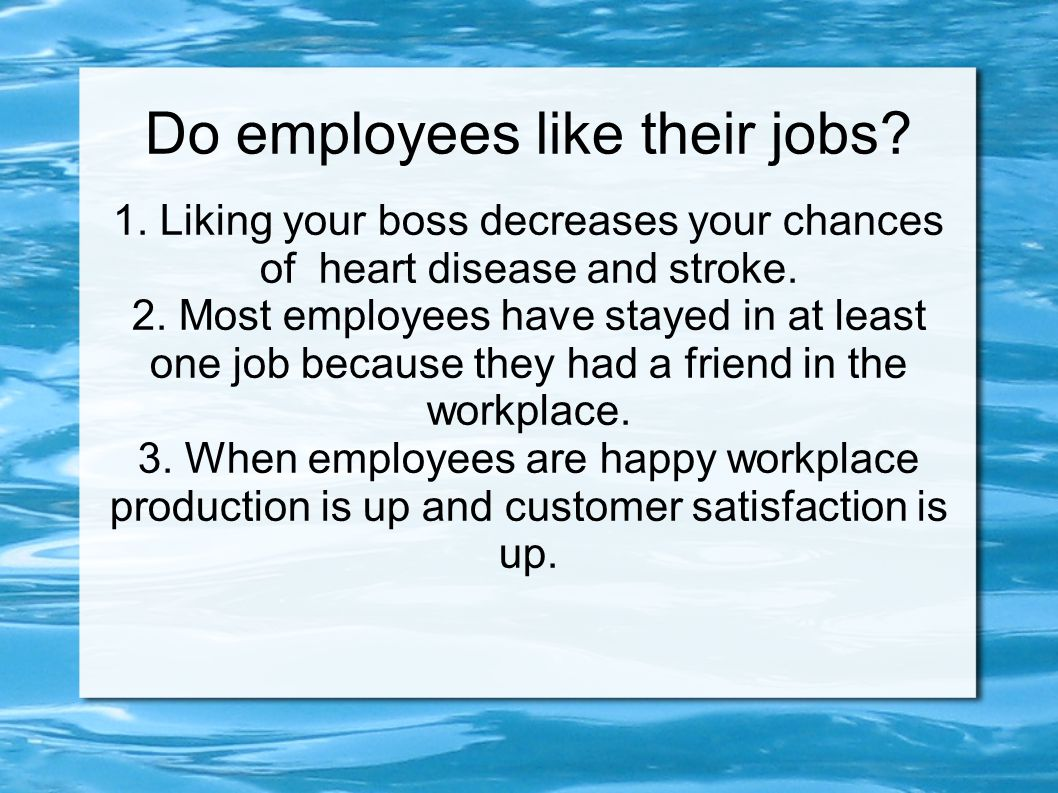 Do employees like their jobs? 1. Liking your boss decreases your chances of heart disease and stroke. 2. Most employees have stayed in at least one jo