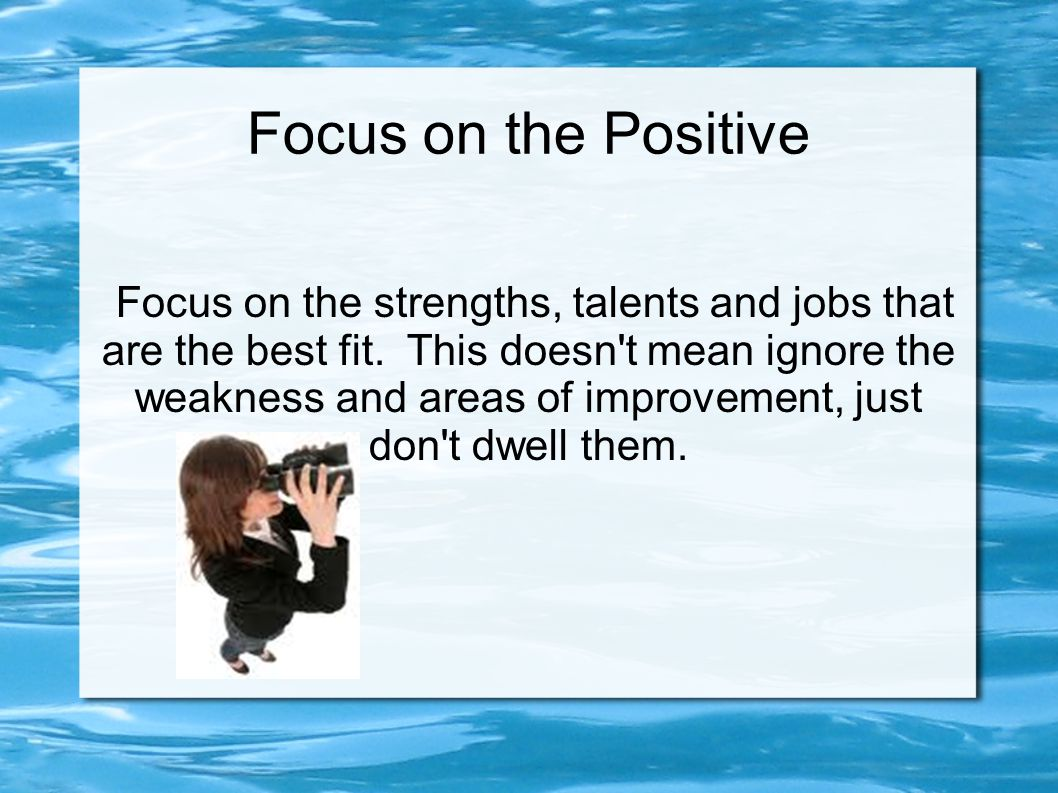 Focus on the Positive Focus on the strengths, talents and jobs that are the best fit. This doesn't mean ignore the weakness and areas of improvement,