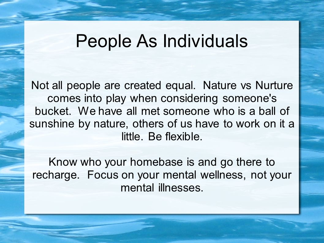 Not all people are created equal. Nature vs Nurture comes into play when considering someone's bucket. We have all met someone who is a ball of sunshi