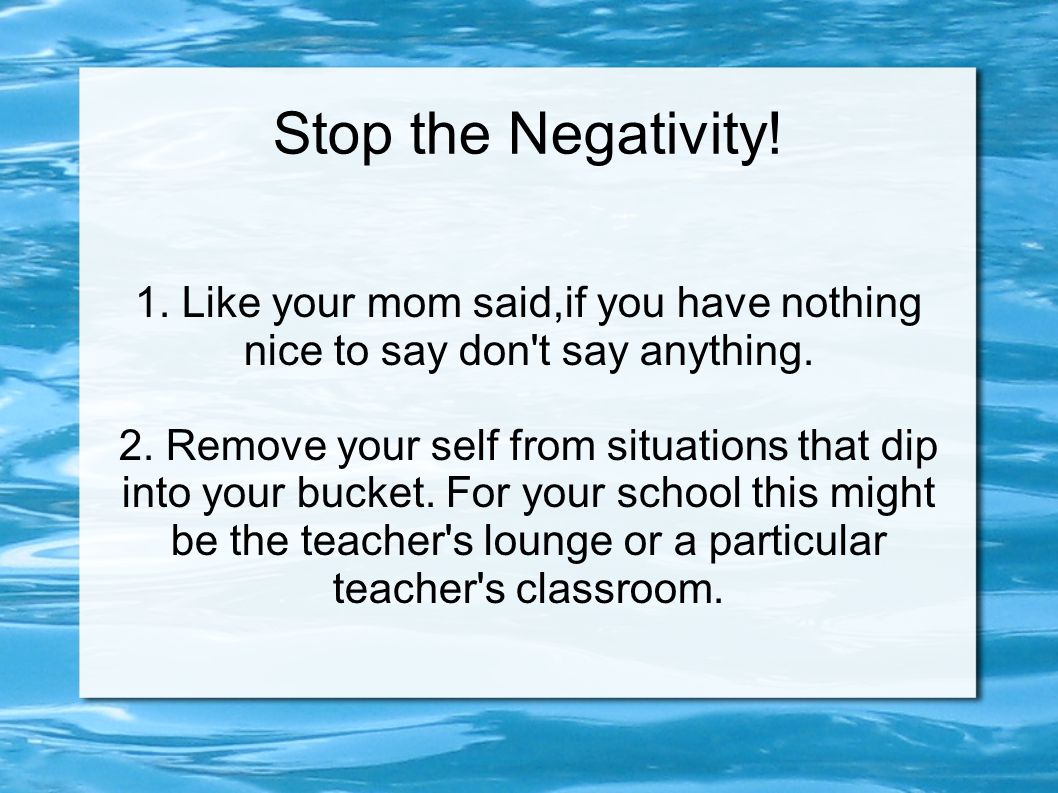 Stop the Negativity! 1. Like your mom said,if you have nothing nice to say don't say anything. 2. Remove your self from situations that dip into your