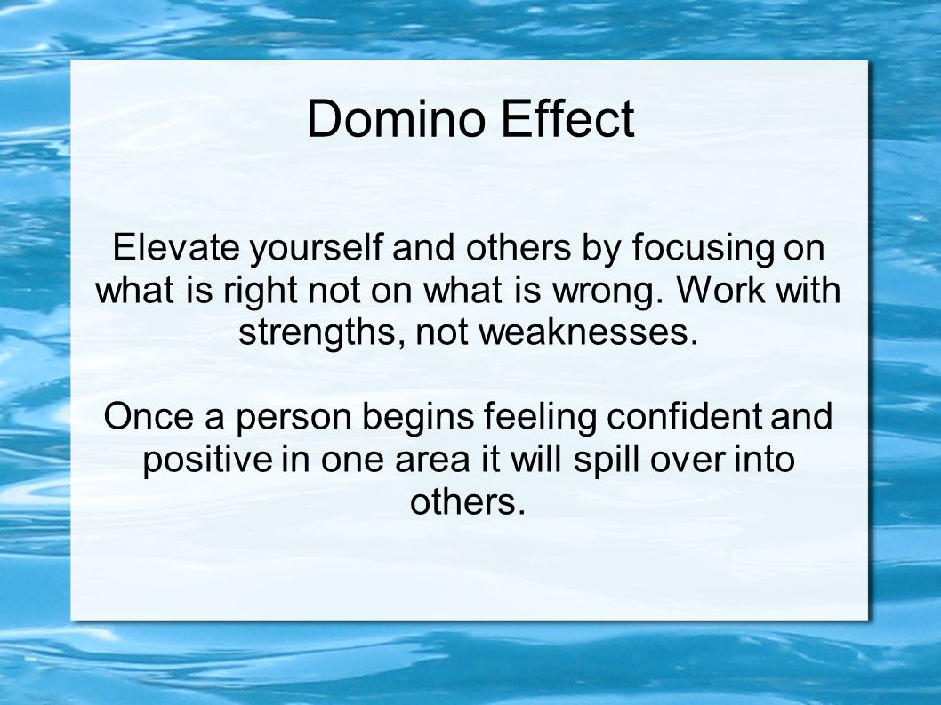 Domino Effect Elevate yourself and others by focusing on what is right not on what is wrong. Work with strengths, not weaknesses. Once a person begins