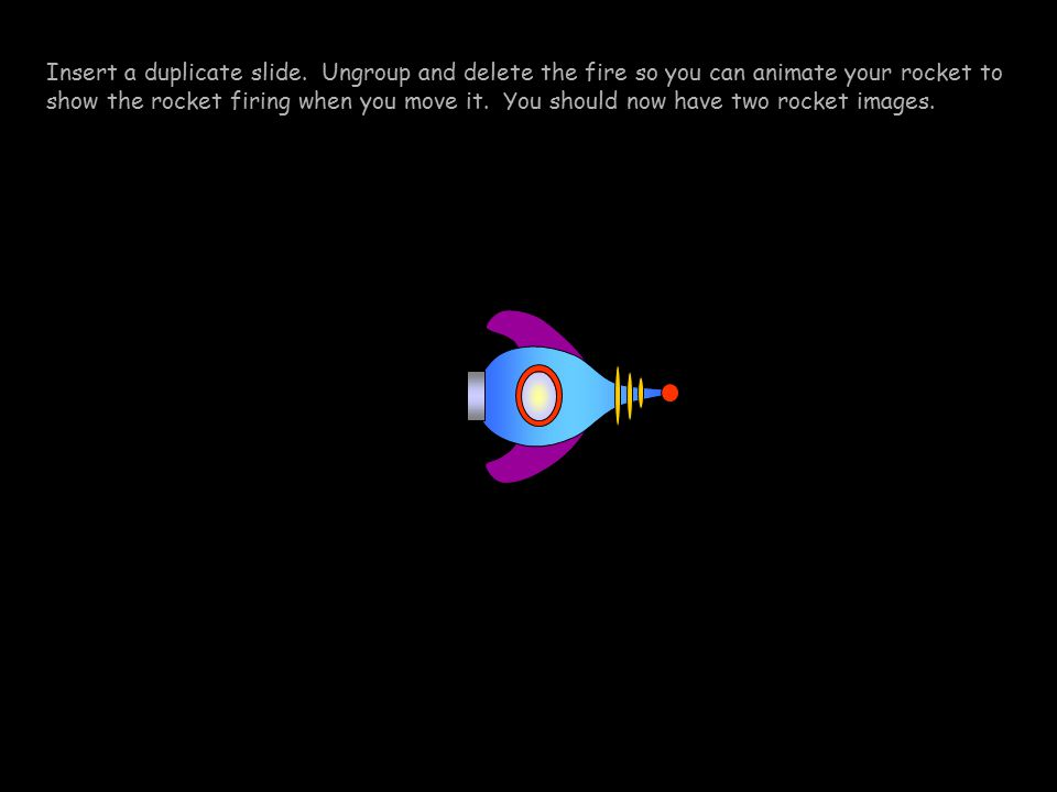 Insert a duplicate slide. Ungroup and delete the fire so you can animate your rocket to show the rocket firing when you move it. You should now have t