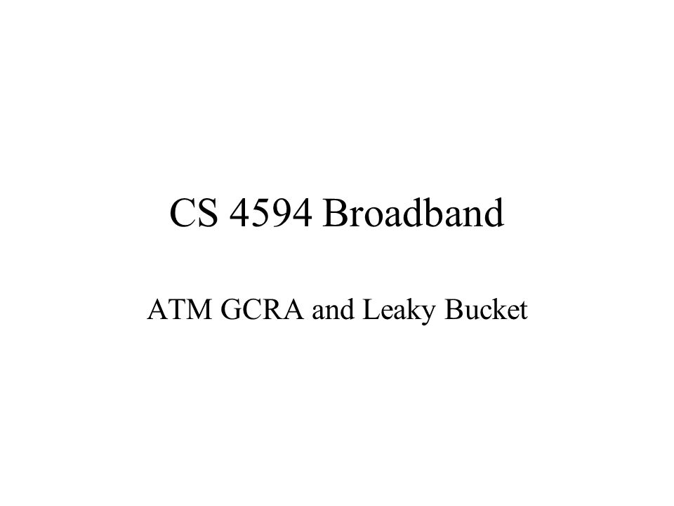 CS 4594 Broadband ATM GCRA and Leaky Bucket