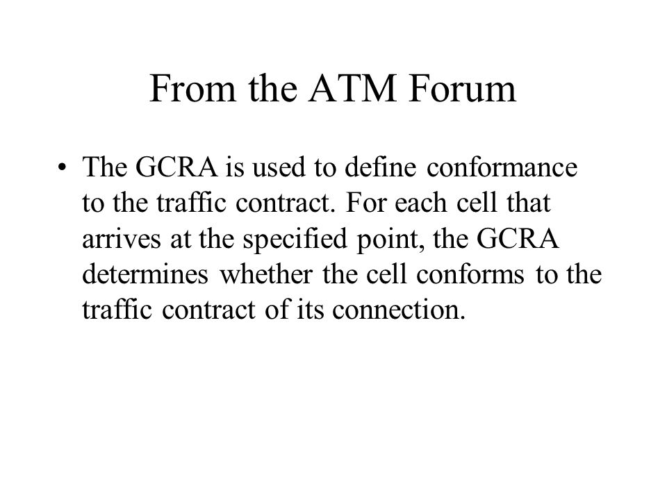 From the ATM Forum The GCRA is used to define conformance to the traffic contract. For each cell that arrives at the specified point, the GCRA determi